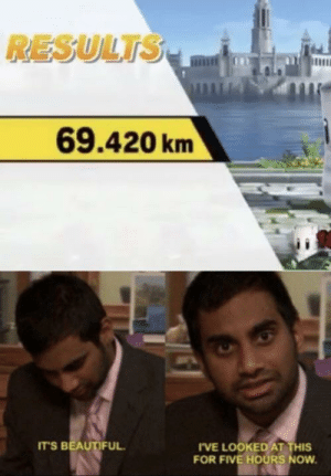 memehumor:  Could not have gotten a better result: RESULTS  69.420km  IT'S BEAUTIFUL  I'VE LOOKED AT THIS  FOR FIVE HOURS NOW memehumor:  Could not have gotten a better result