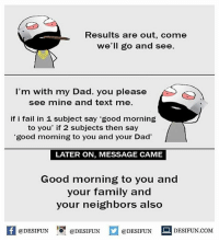 Be Like, Dad, and Fail: Results are out, come  we'll go and see.  I'm with my Dad. you please  see mine and text me  if i fail in 1 subject say 'good morning  to you' if 2 subjects then say  good morning to you and your Dad'  LATER ON, MESSAGE CAME  Good morning to you and  your family and  your neighbors also  困@DESIFUN 증@DESIFUN  @DESIFUN-DESIFUN.COM Twitter: BLB247 Snapchat : BELIKEBRO.COM belikebro suarcasm meme Follow @be.like.bro