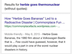 """astrofyre: grimelords: the internet is a cauldron that you speak your wishes into and then watch on in horror as they come bubbling to the surface   Ok so this was too wild for me to see and not know the context so i just looked up the article and apparently there was a nuclear site in brazil that shifted its location in 1985, abandoning its old one, but the court ordered private security to be held over the abandoned site while the outcome of lawsuits were pending after there were litigations about the contents of the area And on the one day that one of the security guards didnt show up to work, two scavangers looted the abandoned nuclear site and took a bunch of radioactive shit (including a capsule of Cesium Chloride and a Radiotherapy device core) -which they would have no idea were as dangerous as they were until later in the day when they both started displaying symptoms of radiation; vomiting, diarrhea, dizziness, external burns where the capsule had been exposed to.  After breaking the radioactive core open, one of the looters noticed the contents appeared as a """"glowing blue"""" powder-like substance. He proceeded to sell it to a local scrapyard, and the owner of said yard invited every person he could to come witness the mysterious powder. By this time, multiple of one of the looter's fingers, and the other's forearm had needed amputation due to the effects of direct exposure, and after 2 weeks of the radiactive goods' theft, 6 locations had been contaminated and 112,000 people were examined for radiation exposure, about 1,000 of these people identified as having recieved """"more than a year's worth of background radiation"""" All because this security guard played hooky and took his family to see Herbie Goes Bananas. : Results for herbie goes thermonuclear  (without quotes):   How """"Herbie Goes Bananas"""" Led to a  Radioactive Disaster 