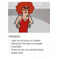 Dancing, Family, and Fucking: resurgance:  I got my red dress on tonight  Dancing in the dark in the pale  moonlight  Done my hair up real big beauty  queen style ew my fucking skin is breaking out for the first time ever because of all this fucking stupid shit with my family