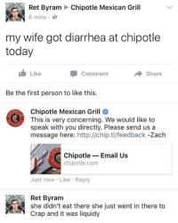 Chipotle, Diarrhea, and Email: Ret Byram Chipotle Mexican Grill  h 6 mins , @  my wife got diarrhea at chipotle  today  Like  Comment  → Share  Be the first person to like this.  Chipotle Mexican Grill  This is very concerning. We would like to  speak with you directly. Please send us a  message here: http://chip.tl/feedback -Zach  Chipotle-Email Us  chipotle.com  Just now Like Reply  Ret Byram  she didn't eat there she just went in there to  Crap and it was liquidy