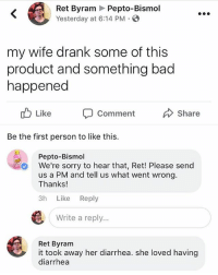 Bad, Memes, and Sorry: Ret Byram Pepto-Bismol  Yesterday at 6:14 PM  my wife drank some of this  product and something bad  happened  Like  Comment  Share  Be the first person to like this.  Pepto-Bismol  We're sorry to hear that, Ret! Please send  us a PM and tell us what went wrong  Thanks!  3h Like Reply  Write a reply...  Ret Byram  it took away her diarrhea. she loved having  diarrhea @rad_milk