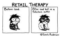 Clothes, Memes, and Shopping: RETAIL THERAPY  After: sad but in a  fabulous outft  Before: Sad.  C.  OSaah Andersen (artist: @sarahandersencomics) do you ever wanna go shopping and buy a new wardrobe of clothes but then remember you're poor.