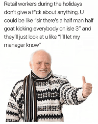 "Me: breathes Retail worker: fuck off: Retail workers during the holidays  don't give a f""ck about anything. U  could be like ""sir there's a half man half  goat kicking everybody on isle 3"" and  they'll just look at u like ""I'll let my  manager know  asi  Popa Me: breathes Retail worker: fuck off"