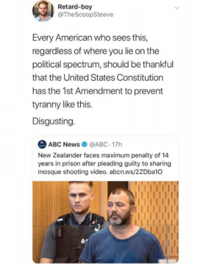 (GC): Retard-boy  @TheScoopSteeve  Every American who sees this,  regardless of where you lie on the  political spectrum, should be thankful  that the United States Constitution  has the 1st Amendment to prevent  tyranny like this.  Disgusting  ABC News@ABC 17h  New Zealander faces maximum penalty of 14  years in prison after pleading guilty to sharing  mosque shooting video. abcn.ws/2ZDba10 (GC)