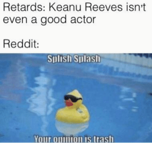 My second Keanu meme: Retards: Keanu Reeves isn't  even a good actor  Reddit:  Splish Splash  Your opinion is trash My second Keanu meme