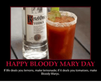Bloody Mary: RetelOn  VODKA  HAPPY BLOODY MARY DAY  lf life deals you lemons, make lemonade; if it deals you tomatoes, make  Bloody Marys.