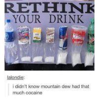 Memes, Mountain Dew, and Cocaine: RETHINK  MAVE  MISTA  lalondie:  i didn't know mountain dew had that  much cocaine Lol some of you guys are so sensitive, my last caption is the way it is because I was editing research essays and people don't edit their work. I don't care how you talk in the comments and I know that for some, English isn't your first language, okay? I get it.