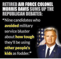 "Memes, Air Force, and Military: RETIRED AIR FORCE COLONEL  MORRIS DAVIS  SUMS UP THE  REPUBLICAN DEBATES:  ""Nine candidates who  avoided military  service bluster  fxx  about how tough  they'll be using  other people's  kids as fodder."""