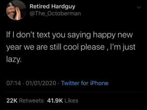 I'm already tired: Retired Hardguy  @The_Octoberman  If I don't text you saying happy new  year we are still cool please , I'm just  lazy.  07:14 · 01/01/2020 · Twitter for iPhone  22K Retweets 41.9K Likes I'm already tired
