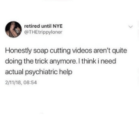 Memes, True, and Videos: retired until NYE  @THEtrippyloner  Honestly soap cutting videos aren't quite  doing the trick anymore. l think i need  actual psychiatric help  2/11/18, 08:54 This is true chief