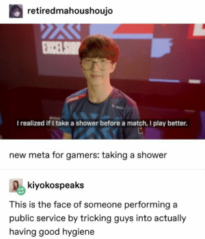 found this on r/memes: retiredmahoushoujo  I realized if I take a shower before a match, I play better.  new meta for gamers: taking a shower  kiyokospeaks  This is the face of someone performing a  public service by tricking guys into actually  having good hygiene found this on r/memes