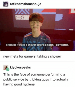 hygiene: retiredmahoushoujo  I realized if I take a shower before a match, I play better.  new meta for gamers: taking a shower  Rekiyokospeaks  This is the face of someone performing a  public service by tricking guys into actually  having good hygiene