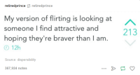 Humans of Tumblr, Hope, and Disperse: retiredprince  retiredprince  My version of flirting is looking at  someone find attractive and  hoping they're braver than l am  12h  Source: dispersibility  367,924 notes  213