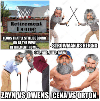 Memes, Wrestling, and World Wrestling Entertainment: Retirement  Home  FEUDS THAT LL STILL BE GOING  ON ATTHE WWE  RETIREMENT HOME..  @HEIWHOILIKES SASHA  ZAYNIVSOWENS CENAVSORTON Fight forever 😂😂. wwe wwememes braunstrowman romanreigns sethrollins deanambrose samizayn kevinowens johncena youcantseeme randyorton rko ajstyles rusev wrestler wrestling wrestlingmemes prowrestling professionalwrestling wweuniverse wwenetwork wwesuperstars raw wweraw mondaynightraw smackdown sdlive wwenxt summerslam wwesmackdown