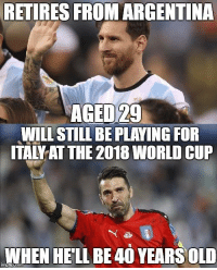 Soccer, World Cup, and Argentina: RETIRES FROM ARGENTINA  AGED 29  WILL STILL BE PLAYING FOR  TALTAT THE 2018 WORLD CUP  WHEN HELL BE 40YEARS OLD Legends should never go!