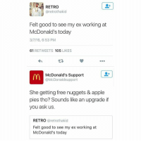 McDonalds, Memes, and 🤖: RETRO  aretrothakid  Felt good to see my ex working at  McDonald's today  3/7/16, 6:53 PM  61  RETWEETS 105  LIKES  m McDonald's Support  @McDonald support  She getting free nuggets & apple  pies tho? Sounds like an upgrade if  you ask us.  RETRO  @retrothakid  Felt good to see my ex working at  McDonald's today McDonald's coming in hard 😂