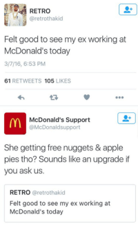 Dank, 🤖, and Ask: RETRO  aretrothakid  Felt good to see my ex working at  McDonald's today  3/7/16, 6:53 PM  61  RETWEETS  105  LIKES  lm McDonald's Support  McDonaldsupport  She getting free nuggets & apple  pies tho? Sounds like an upgrade if  you ask us.  RETRO  retrothakid  Felt good to see my ex working at  McDonald's today Ruthless! 😂