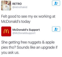 Dank, 🤖, and Ask: RETRO  Gretrothakid  Felt good to see my ex working at  McDonald's today  McDonald's Support  @McDonaldsupport  She getting free nuggets & apple  pies tho? Sounds like an upgrade if  you ask us Savagery.