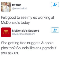 Dank, 🤖, and Ask: RETRO  @retrothakid  Felt good to see my ex working at  McDonald's today  McDonald's Support  m @McDonaldsupport  She getting free nuggets & apple  pies tho? Sounds like an upgrade if  you ask us.