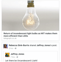 Return of incandescent light bulbs as MIT makes them  more efficient than LEDs  telegraph.co.uk  Rebecca Sink-Burris shared Jeffrey Jones's post.  2 hrs  Jeffrey Jones  7 hrs.  Let there be (incandescent) Light! Remember that it was the Republicans under George W. Bush who originally passed the absurd law banning the manufacture of incandescent light bulbs in the USA, although the Democrats love this ban too. Repeal the ban and let the free market decide. Government does not know best. If new incandescent bulbs are better than LEDs or fluorescent bulbs, so much the better. Just because a certain type of bulb is more or less efficient than other types is not a valid reason for government to step in and ban its manufacture.