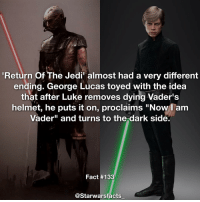 """Q: Do you think Luke could still turn to the Dark Side in episode 8 or 9? starwarsfacts: Return of The Jedin almost had a very different  ending. George Lucas toyed with the idea  that after Luke removes dying Vader's  helmet, he puts it on, proclaims """"Now I am  Vader"""" and turns to the dark side.  Fact #133  @Starwarsfacts Q: Do you think Luke could still turn to the Dark Side in episode 8 or 9? starwarsfacts"""