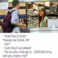 """Omg, Ups, and Dank Memes: Return  """"that'll be $13.50""""  *hands her $434.19*  sir?""""  Just ring it up please  ok so your change is... S420.69 omg  will you marry me?"""""""