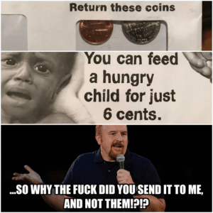 Dank, Hungry, and Memes: Return these coins  You can feed  a hungry  child for just  6 cents.  ...SO WHY THE FUCK DID YOU SEND IT TO ME,  AND NOT THEM!? Postage prices are through the roof, too by Trust_Me_ImAnExpert FOLLOW 4 MORE MEMES.