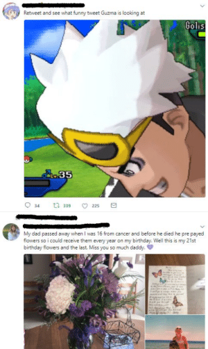 funny tweet: Retweet and see what funny tweet Guzma is looking at  Golis  o35  339 225  34  My dad passed away when I was 16 from cancer and before he died he pre payed  flowers so i could receive them every year on my birthday. Well this is my 21st  birthday flowers and the last. Miss you so much daddy. funny tweet