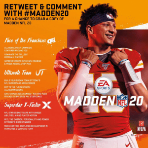 I'm giving away a copy of #Madden20!   RETWEET THIS & FOLLOW ME FOR A CHANCE TO WIN! https://t.co/RwEFG8QM6x: RETWEET & COMMENT  WITH #MADDEN20  FOR A CHANCE TO GRAB A COPY OF  MADDEN NFL 20  Face of the Franchise: B  ALL-NEW CAREER CAMPAIGN  CENTERED AROUND YOU  DOMINATE THE COLLEGE  FOOTBALL PLAYOFF  IMPRESS SCOUTS IN THE NFL COMBINE  & PROVE YOU'RE A TOP PICK  Ultimate Team UI  EA  BUILD YOUR DREAM TEAM OF TODAY'S  NFL SUPERSTARS AND LEGENDS  GET TO THE FUN FAST WITH  SPORTS  ALL NEW MISSIONS  DAILY CHALLENGES CONNECT YOU AND YOUR  FRIENDS TO FAVORITE NFL STORYLINES  Saperdar X-Fashr MADDEN 2O  INFL  Superstar X-Factor  NFL STARS COME TO LIFE WITH UNIQUE  ABILITIES, AI AND PLAYER MOTION  FEEL THE EMOTION, PERSONALITY AND POWER  OF TODAY'S BIGGEST NAMES  MORE CONTROL ON PLAYER DEVELOPMENT IN  NFLPA  FRANCHISE & ULTIMATE TEAM  LFL I'm giving away a copy of #Madden20!   RETWEET THIS & FOLLOW ME FOR A CHANCE TO WIN! https://t.co/RwEFG8QM6x