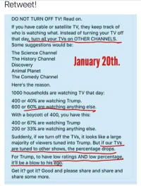 "Animal Planet, Bailey Jay, and Desperate: Retweet!  DO NOT TURN OFF TV! Read on.  If you have cable or satellite TV, they keep track of  who is watching what. Instead of turning your TV off  that day, turn all your TVs on OTHER CHANNELS  Some suggestions would be:  The Science Channel  The History Channel  Discovery  Animal Planet  The Comedy Channel  Here's the reason.  Sme sugurs tions woTVS DT  CHANNELS.  1000 households are watching TV that day:  400 or 40% are watching Trump.  600 or 60%are watching anything else.  With a boycott of 400, you have this:  400 or 67% are watching Trump  200 or 33% are watching anything else.  Suddenly, if we turn off the TVs, it looks like a large  majority of viewers tuned into Trump. But if our TVs  are tuned to other shows, the percentage drops.  For Trump, to have low ratings AND low percentage  it'll be a blow to his ego  Get it? got it? Good and please share and share and  share some more. <p><a href=""http://memehumor.tumblr.com/post/156129889468/tumblr-has-some-desperate-ideas"" class=""tumblr_blog"">memehumor</a>:</p>  <blockquote><p>Tumblr has some desperate ideas…</p></blockquote>"