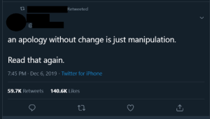 I'm 14 and this is just manipulation: Retweeted  an apology without change is just manipulation.  Read that again.  7:45 PM · Dec 6, 2019 · Twitter for iPhone  140.6K Likes  59.7K Retweets I'm 14 and this is just manipulation