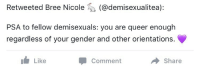 Sex, Translation, and Gender: Retweeted Bree Nicole  (@demisexualitea):  PSA to fellow demisexuals: you are queer enough  regardless of your gender and other orientations.  Like  Comment  Share <p>Translation: if you desperately want to feel special simply for wanting an emotional connection before sex like a huge portion of the human population, you can be!</p>