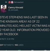 Apparently, Crime, and Facebook: Retweeted  Camry Kincaid  ckincaid  STEVE STEPHENS WAS LAST SEEN IN  THE KINSMAN AREA!! AS OF 22  MINUTES AGO, HIS LAST VICTIM WAS A  2 YEAR OLD. INFORMATION PROVIDED  BY FACEBOOK  4/16/17, 5:31 PM  237  RETWEETS  155  LIKES Both posts are from @lit.kenben - I'm sorry I haven't posted about this today I went to sleep early and hadn't heard of it I'm so sorry EDIT: Apparently, his murders haven't been all confirmed. Regardless, even one murder is a horrible crime.