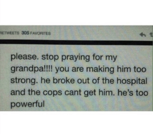 Grandpa, Hospital, and Old: RETWEETS 305 FAVORITES  please. stop praying for my  grandpa!!!l you are making him too  strong. he broke out of the hospital  and the cops cant get him. he's too  powerful Old, still gold.