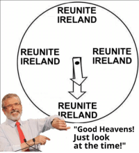 """our whole country is a living meme: REUNITE  IRELAND  REUNITE  REUNITE  IRELAND  IRELAND  REUNITE  IRELAND  """"Good Heavens!  Just look  at the time!"""" our whole country is a living meme"""
