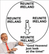 """Heaven, Irish, and Memes: REUNITE  IRELAND  REUNITE  REUNITE  IRELAND  IRELAND  REUNITE  IRELAND  """"Good Heavens!  Just look  at the time!"""" G'day lads, I want you lot to go out and find memes made by legitimate political parties and message them to us, each day I will post a cringe political party meme, regardless of nationality.  Meme by Sinn Feinn (Irish Party)  -BasedAustrayan"""