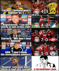 "Club, Memes, and Neymar: REUS  17  DORTMUN  Tuche Anfieldwon't  botherus  BB  09  LIVERPOOL  ollFootball  TheTrolEootball_Insta  L.i  Nagelsmann: ""l am not  overly in awe of this club  4-24  LIVERPOOL  NISSAN集ㄕ  UniCredit C  GAZPROM  ALKERS  NISSAN  GAZPROM  Heineken  COUT  EFA  BT Sport  BT Sport  EFA  las  fTrollFootball  TheTrollFootball_Insta  Carrera: ""We don't fear  Anfield""  蝱7-0<>  LIVERPOOL  SONY  SONY  PERIA  19  the KmBosiuloere i3-o  ACHE  LIVERPOOL  the atmosbhere matters""  CITY  Neymar: Liverpool wont  finish in top4 this season.  IF YOU KNOW WHAT I MEAN Neymar on Liverpool.."
