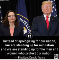 """America, Donald Trump, and Memes: REUTERS/Kevin Lamarque  Instead of apologizing for our nation,  we are standing up for our nation  and we are standing up for the men and  women who protect our nation.  President Donald Trump  FOX  NEWS  chan neI President Donald J. Trump praised new CIA Director Gina Haspel during her swearing-in ceremony, stating that """"America is respected again."""" On Monday, Haspel has become the agency's first female leader. Via: @foxnews"""