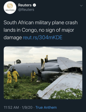 No sign of major damage at all: Reuters  @Reuters  REUTERS  South African military plane crash  lands in Congo, no sign of major  damage reut.rs/304MKDE  11:52 AM · 1/9/20 · True Anthem No sign of major damage at all