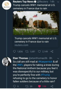 News, Nfl, and Soldiers: Reuters Top News@Reuters 14h  Trump cancels WW1 memorial at U.S.  cemetery in France due to rain  REUTERS  Trump cancels WW1 memorial at U.S.  cemetery in France due to rain  reuters.com  1,836 t 1,681 2,149  Etan Thomas@etanthomas36 8h  So y'all are still mad at #Kaepernick & all  the #NFL players for taking a knee during  the National Anthem because you feel it  was disrespectful to our military, but  you're perfectly fine with #Trump  refusing to go to the cemetery to honor  fallen soldiers because of a little rain?  9 t 39 159 Speak louder for the people at the back!