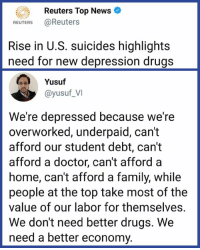 Doctor, Drugs, and Family: Reuters Top News  REUTERS @Reuters  Rise in U.S. suicides highlight:s  need for new depression drugs  Yusuf  @yusuf_VI  We're depressed because we're  overworked, underpaid, can't  afford our student debt, can't  afford a doctor, cant afford a  home, can't afford a family, while  people at the top take most of the  value of our labor for themselves.  We don't need better drugs. We  need a better economy. Time to fix the problem instead of the symptom.