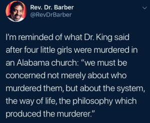"Barber, Church, and Dank: Rev. Dr. Barber  @RevDrBarber  I'm reminded of what Dr. King said  after four little girls were murdered in  an Alabama church: ""we must be  concerned not merely about who  murdered them, but about the system,  the way of life, the philosophy which  produced the murderer."" They can't ""lone wolf"" their way out of this shit anymore by 2DeadMoose MORE MEMES"
