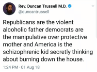 (CS): Rev. Duncan Trussell M.D.  @duncantrussell  Republicans are the violent  alcoholic father democrats are  the manipulative over protective  mother and America is the  schizophrenic kid secretly thinking  about burning down the house.  1:24 PM 01 Aug 18 (CS)
