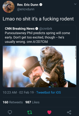 Groundhig day by xwoog MORE MEMES: Rev. Eric Dunn  @ericvdunn  Lmao no shit it's a fucking rodent  CNN Breaking News @cnnbrk  Punxsutawney Phil predicts spring will come  early. Don't get too excited, though - he's  usually wrong. cnn.it/2D7CIId  10:23 AM 02 Feb 19 Tweetbot for iOS  160 Retweets 987 Likes Groundhig day by xwoog MORE MEMES