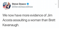 Acosta: rEVE  EACESteve Deace  @SteveDeaceShow  theblazo  We now have more evidence of Jim  Acosta assaulting a woman than Brett  Kavanaugh