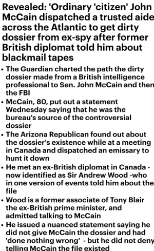 Head, Sorry, and Dirty: Revealed: 'Ordinary 'citizen' John  McCain dispatched a trusted aide  across the Atlantic to get dirty  dossier from ex-spy after former  British diplomat told him about  blackmail tapes  The Guardian charted the path the dirty  dossier made from a British intelligence  professional to Sen. John McCain and then  the FB  McCain, 80, put out a statement  Wednesday saying that he was the  bureau's source of the controversial  dossier  The Arizona Republican found out about  the dossier's existence while at a meeting  n Canada and dispatched an emissary to  hunt it down  He met an ex-British diplomat in Canada  now identified as Sir Andrew Wood -who  in one version of events told him about the  file  Wood is a former associate of Tony Blair  the ex-British prime minister, and  admitted talking to McCain  . He issued a nuanced statement saying he  did not give McCain the dossier and had  done nothing wrong' -but he did not deny  telling McCain the file existed Sorry media, Heroes don't dispatch henchmen to foreign countries in an attempt to slander their parties head or CINC. McCain was a dirty as you can get.