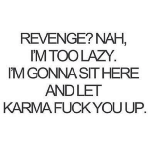 Karma: REVENGE? NAH  M TOO LAZY.  M GONNA SITHERE  ANDLET  KARMA FUCK YOU UP.