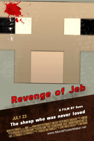 Lol, Revenge, and Movie: Revenge of Jeb  JULY 23  A FILM BY Sven  The sheep who was never loved  wwW.MOVIEPOSTERMAKER.COM POSTER MAKER GENERATOR SOMEONE  MATHE MUSICIAN DESIGNER NAMEEDITORS NAME DESIGNERSNAME CNEMATOGRAPHER WUT LOL  EXPRODUCER 1 EX PRODUCER 2 PRODUCER ONE PRODUCER 2 STORY WRITER TROLOLODONTKNOW  www.MoviePosterMaker.net  WTEN  MOVIEPOSTERMAKER  MMP  AFMBY Svens new movie