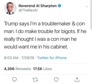 Al Sharpton, Iphone, and Twitter: Reverend Al Sharpton  @TheRevAl  Trump says I'm a troublemaker & con  man. I do make trouble for bigots. If he  really thought I was a con man he  would want me in his cabinet.  8:03 AM 7/29/19 Twitter for iPhone  4,306 Retweets 17.5K Likes Damn Al, Got to Put the Orange Man in His Place